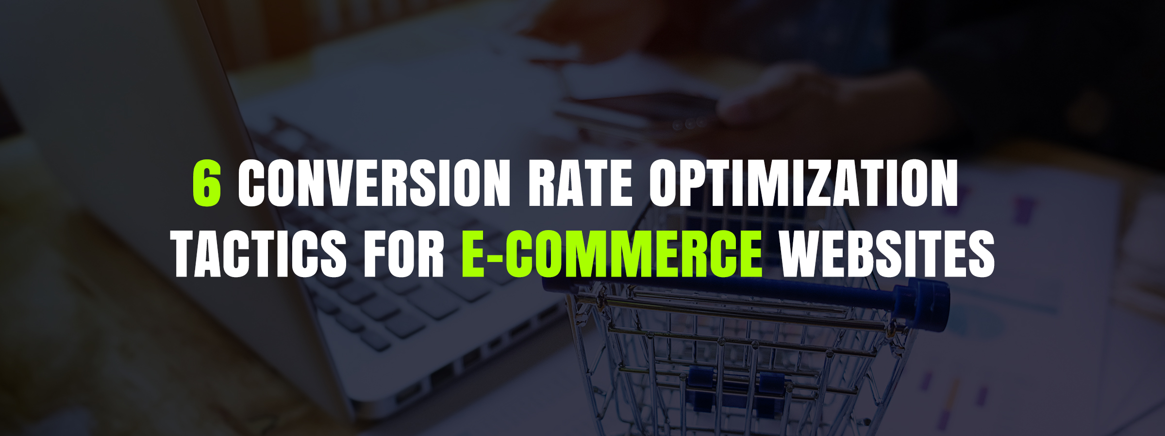 6 Conversion rate optimization tactics for e-Commerce Websites